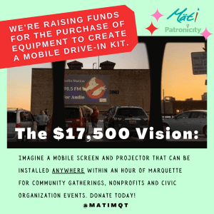 """A light green background with images of a drive in movie set inside a camera film frame. Text reads: We are raising funds for the purchase of equipment to create a mobile drive-in kit. The $17,500 Vision: Imagine a mobile screen and projector that can be installed anywhere within an hour of Marquette for community gatherings, nonprofits and civic organization events. DONATE TODAY!"""""""